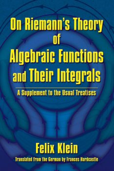 On Riemann's Theory of Algebraic Functions and Their Integrals, Felix Klein