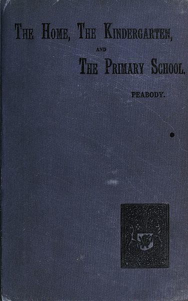 Education in The Home, The Kindergarten, and The Primary School, Elizabeth P.Peabody