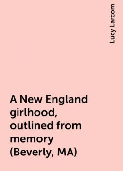 A New England girlhood, outlined from memory (Beverly, MA), Lucy Larcom