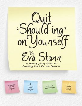 Quit 'Should Ing' On Yourself: A Step By Step Guide to Creating the Life You Deserve, Eva Starr