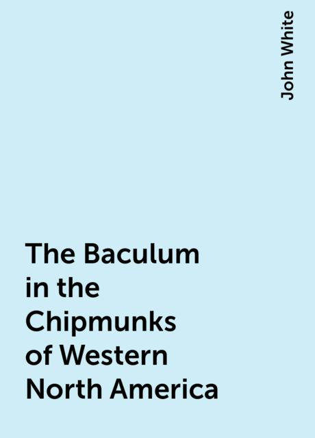 The Baculum in the Chipmunks of Western North America, John White