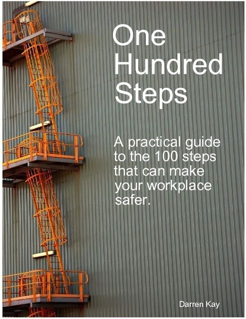 One Hundred Steps: A Practical Guide to the 100 Steps That Can Make Your Workplace Safer, Darren Inc. Kay