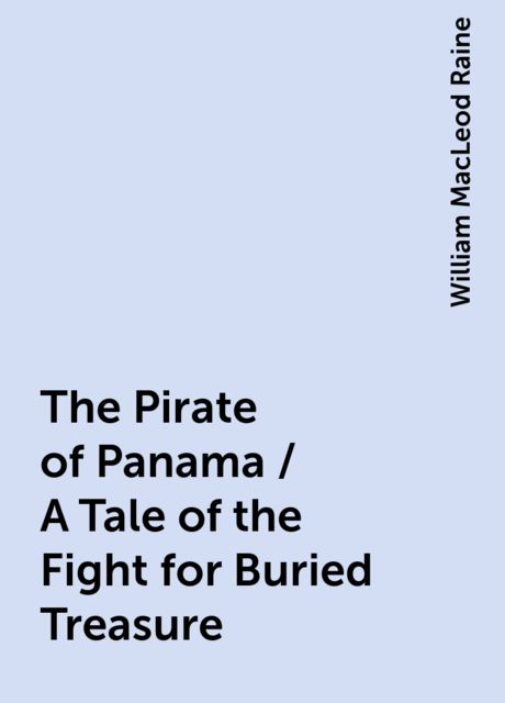 The Pirate of Panama / A Tale of the Fight for Buried Treasure, William MacLeod Raine