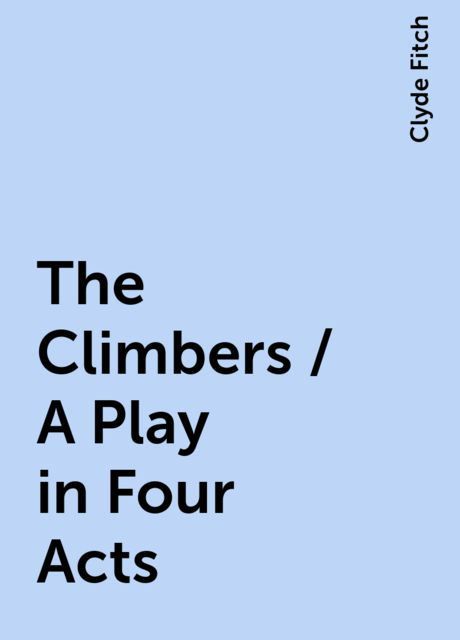 The Climbers / A Play in Four Acts, Clyde Fitch