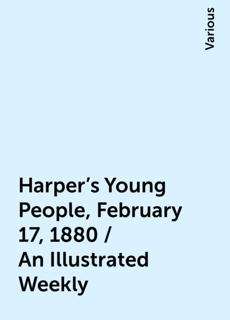 Harper's Young People, February 17, 1880 / An Illustrated Weekly, Various