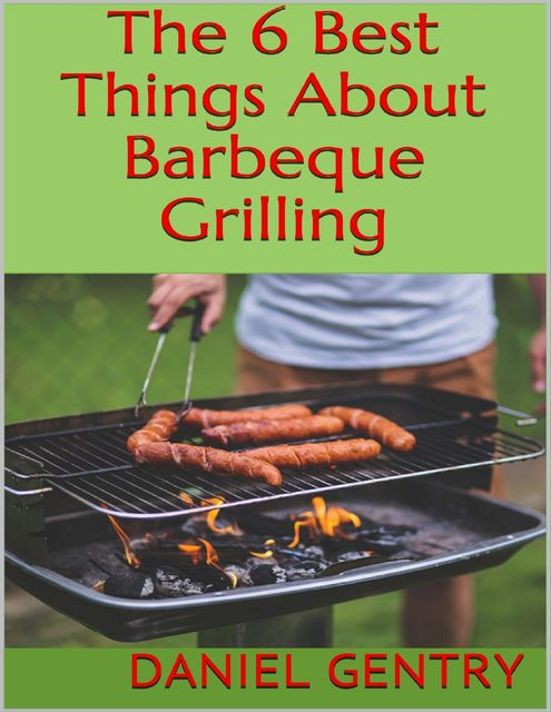 The 6 Best Things About Barbeque Grilling, Daniel Gentry