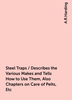 Steel Traps / Describes the Various Makes and Tells How to Use Them, Also Chapters on Care of Pelts, Etc, A.R.Harding