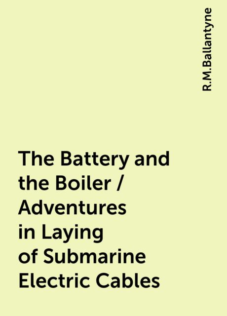 The Battery and the Boiler / Adventures in Laying of Submarine Electric Cables, R.M.Ballantyne