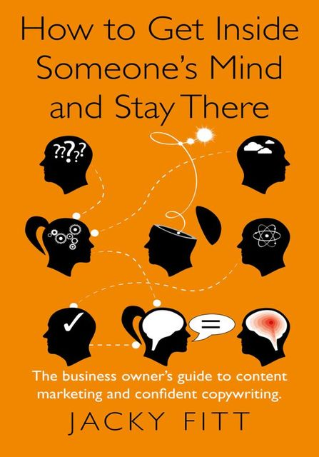 How to Get Inside Someone's Mind and Stay There: The business owner's guide to content marketing and confident copywriting, Jacky Fitt