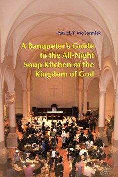 A Banqueter's Guide To The All-Night Soup Kitchen Of The Kingdom Of God, Patrick T.McCormick