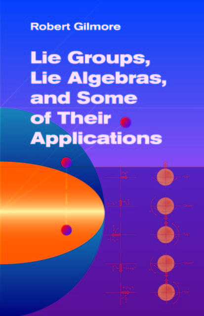 Lie Groups, Lie Algebras, and Some of Their Applications, Robert Gilmore