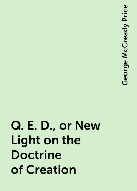 Q. E. D., or New Light on the Doctrine of Creation, George McCready Price