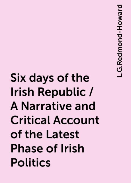 Six days of the Irish Republic / A Narrative and Critical Account of the Latest Phase of Irish Politics, L.G.Redmond-Howard