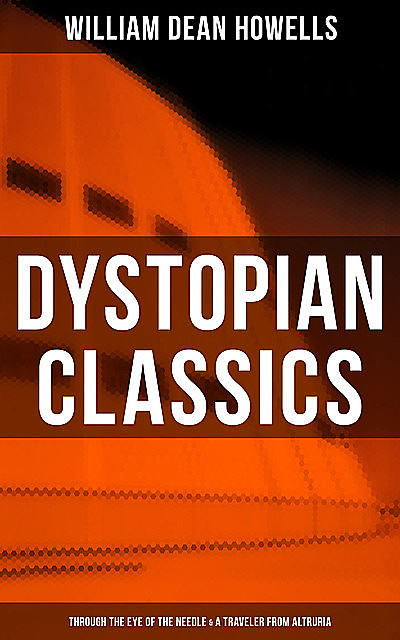 Dystopian Classics: Through the Eye of the Needle & A Traveler from Altruria, William Dean Howells