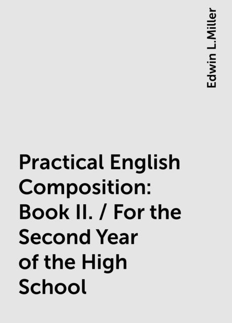 Practical English Composition: Book II. / For the Second Year of the High School, Edwin L.Miller