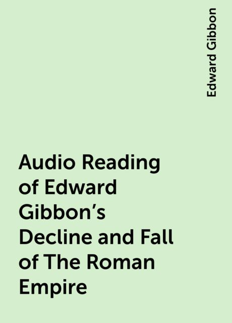 Audio Reading of Edward Gibbon's Decline and Fall of The Roman Empire, Edward Gibbon