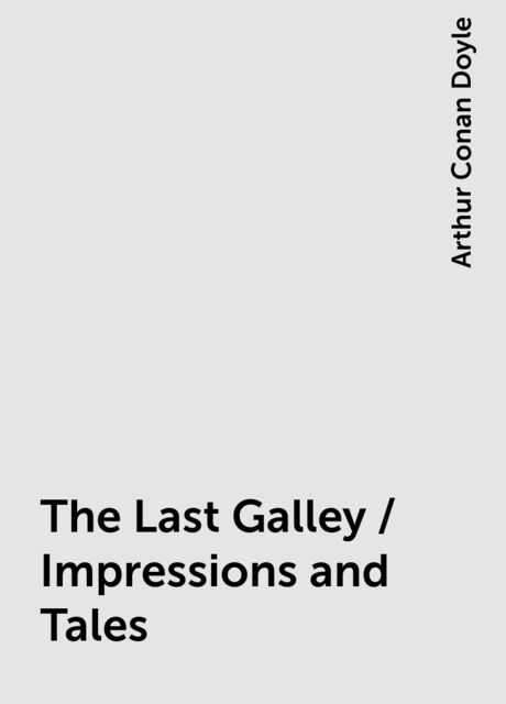 The Last Galley / Impressions and Tales, Arthur Conan Doyle