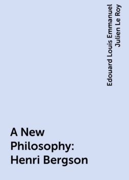A New Philosophy: Henri Bergson, Edouard Louis Emmanuel Julien Le Roy