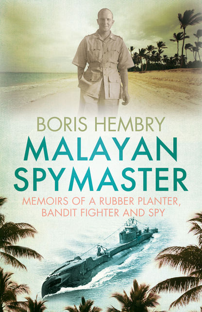 MALAYAN SPYMASTER: MEMOIRS OF A RUBBER PLANTER, BANDIT FIGHTER AND SPY, BORIS HEMBRY