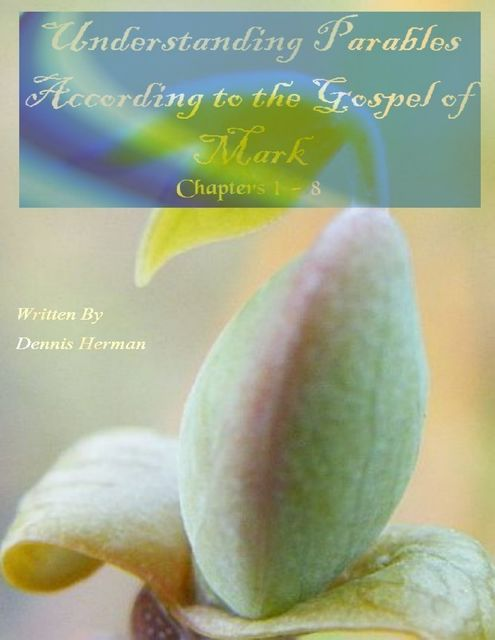 Understanding Parables According to the Gospel of Mark: Chapters 1 to 8, Dennis Herman