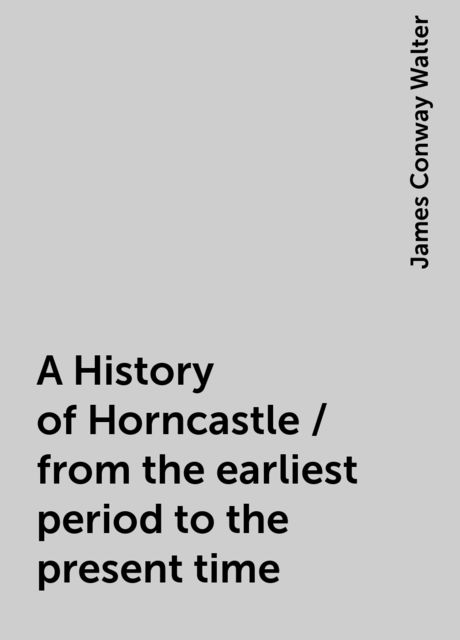 A History of Horncastle / from the earliest period to the present time, James Conway Walter