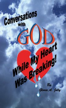 Conversations With God While My Heart Was Breaking, Gloria A.Jolly