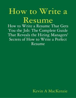 How to Write a Resume: How to Write a Resume That Gets You the Job: The Complete Guide That Reveals the Hiring Managers' Secrets of How to Write a Perfect Resume, Kevin A MacKenzie