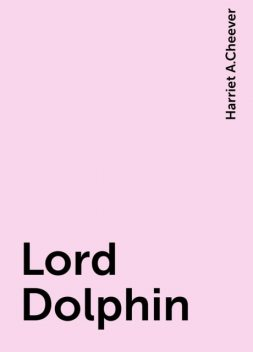 Lord Dolphin, Harriet A.Cheever