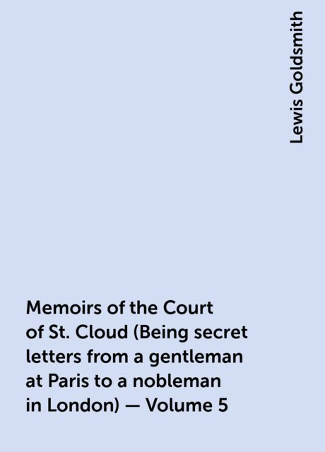 Memoirs of the Court of St. Cloud (Being secret letters from a gentleman at Paris to a nobleman in London) — Volume 5, Lewis Goldsmith