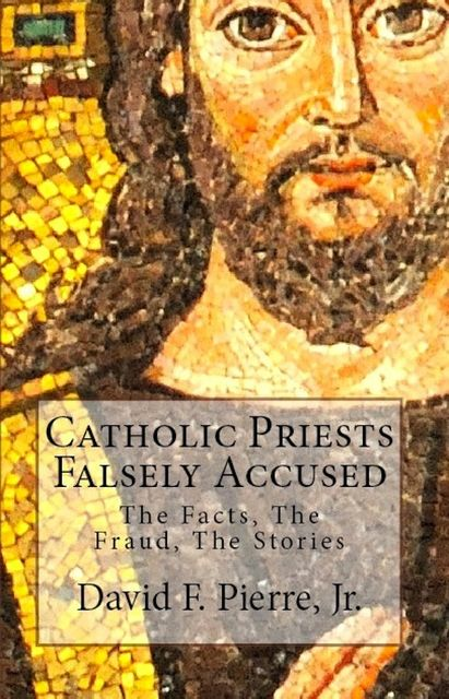 Catholic Priests Falsely Accused: The Facts, The Fraud, The Stories, David F. Pierre