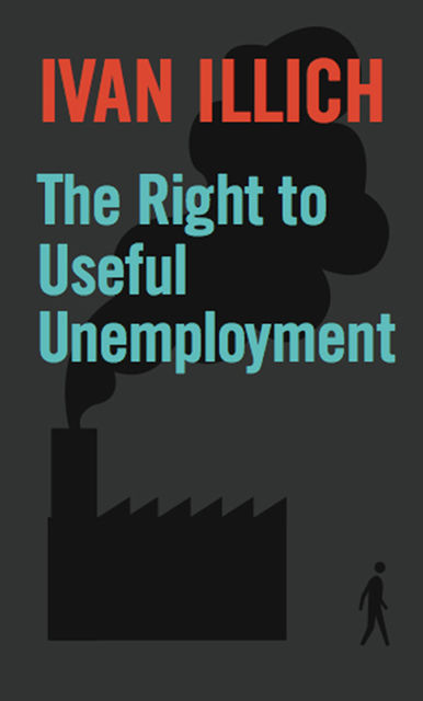 The Right to Useful Unemployment, Ivan Illich