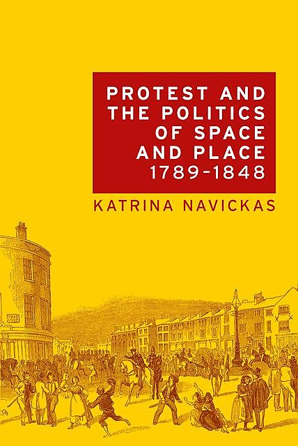 Protest and the politics of space and place, 1789–1848, Katrina Navickas