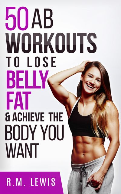 The Top 50 Ab Workouts to Lose Belly Fat & Achieve The Body You Want, R.M. Lewis