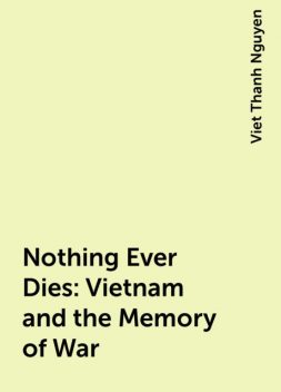 Nothing Ever Dies: Vietnam and the Memory of War, Viet Thanh Nguyen