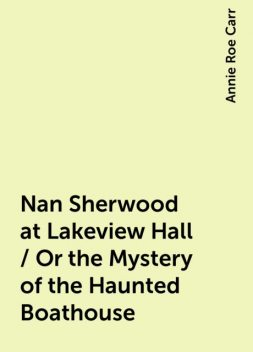 Nan Sherwood at Lakeview Hall / Or the Mystery of the Haunted Boathouse, Annie Roe Carr