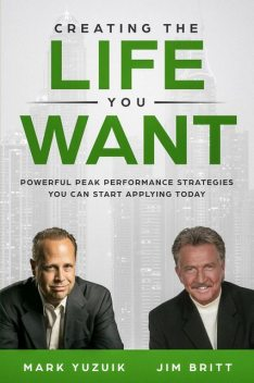 Creating the Life You Want, Jim Britt, Mark Yuzuik