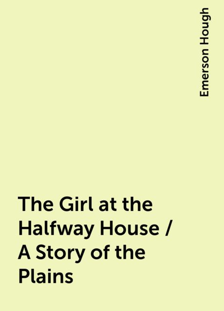 The Girl at the Halfway House / A Story of the Plains, Emerson Hough