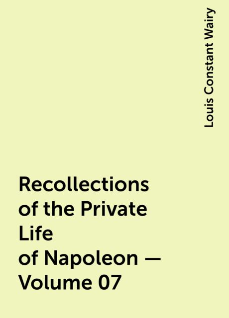 Recollections of the Private Life of Napoleon — Volume 07, Louis Constant Wairy