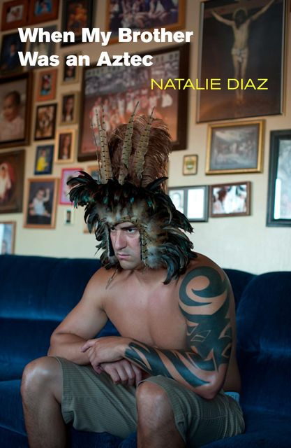 When My Brother Was an Aztec, Natalie Diaz