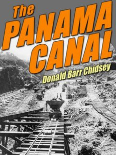 The Panama Canal: An Informal History of Its Concept, Building, and Present Status, Donald Barr Chidsey