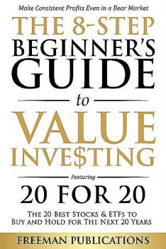 The 8-Step Beginner's Guide to Value Investing: Featuring 20 for 20 – The 20 Best Stocks & ETFs to Buy and Hold for The Next 20 Years: Make Consistent Profits Even in a Bear Market, Freeman Publications