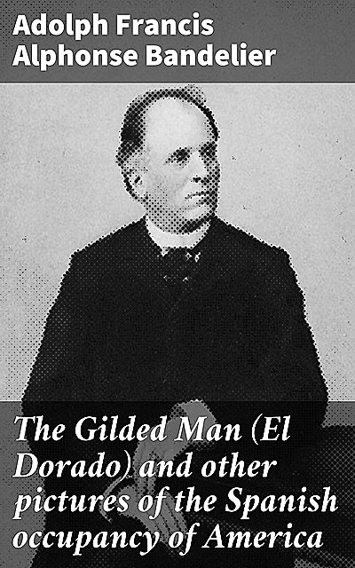 The Gilded Man (El Dorado) and other pictures of the Spanish occupancy of America, Adolph Francis Alphonse Bandelier
