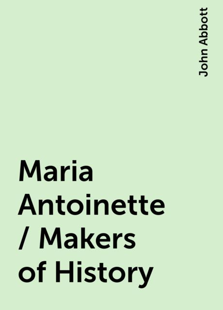 Maria Antoinette / Makers of History, John Abbott