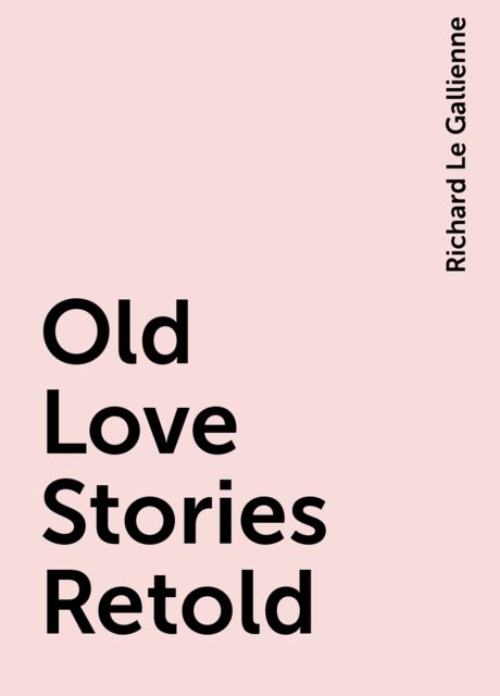 Old Love Stories Retold, Richard Le Gallienne