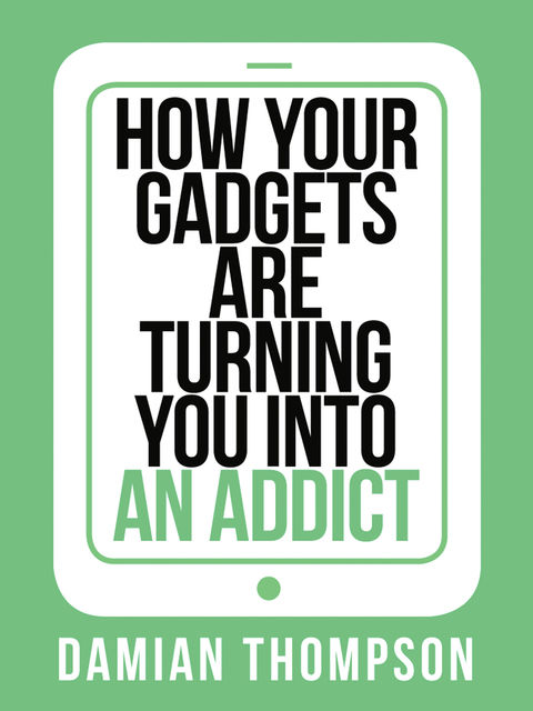 How your gadgets are turning you in to an addict (Collins Shorts, Book 9), Damian Thompson