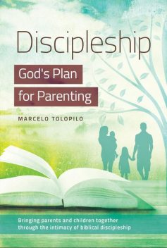 Discipleship:God's Plan for Parenting, Marcelo A Tolopilo