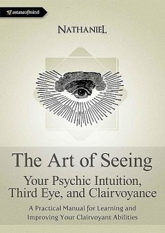 The Art of Seeing – Your Psychic Intuition, Third Eye, and Clairvoyance. A Practical Manual for Learning and Improving Your Clairvoyant Abilities, Nathaniel