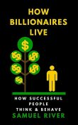 How Billionaires Live: How Successful People Think and Behave, Samuel River