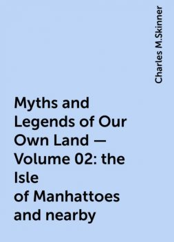 Myths and Legends of Our Own Land — Volume 02: the Isle of Manhattoes and nearby, Charles M.Skinner