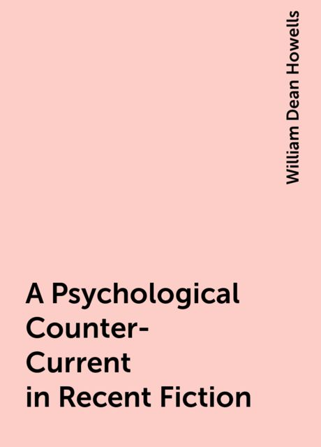 A Psychological Counter-Current in Recent Fiction, William Dean Howells